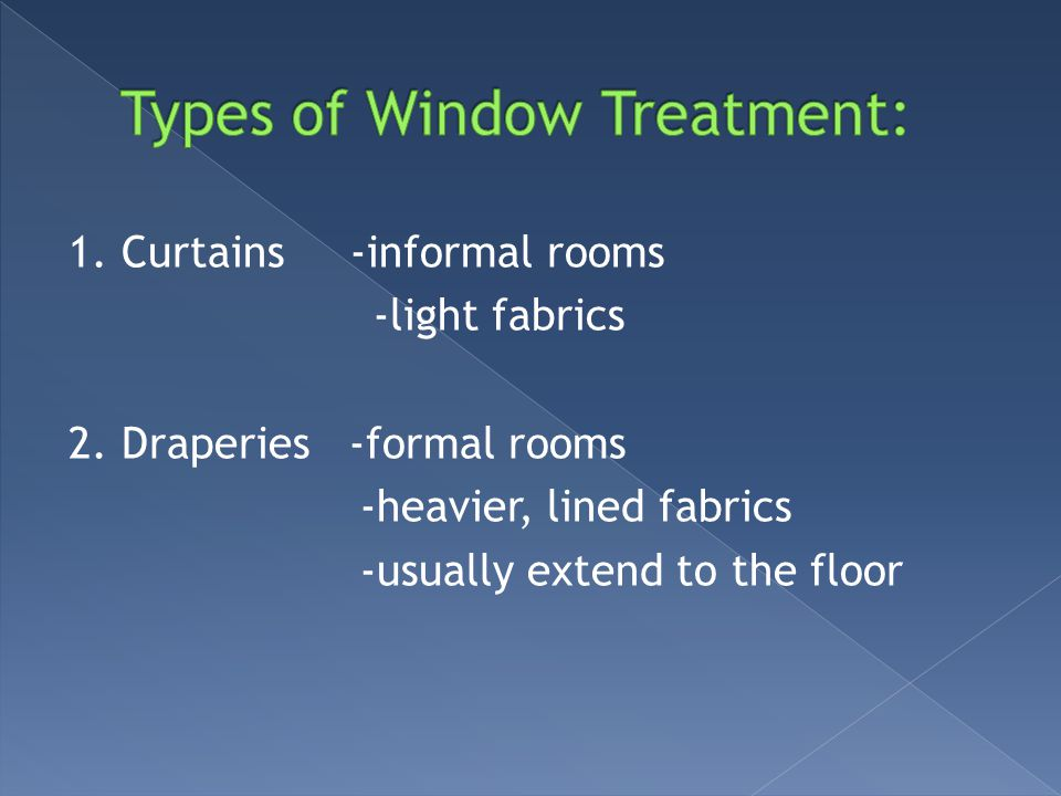 1. Curtains -informal rooms -light fabrics 2. Draperies -formal rooms -heavier, lined fabrics -usually extend to the floor