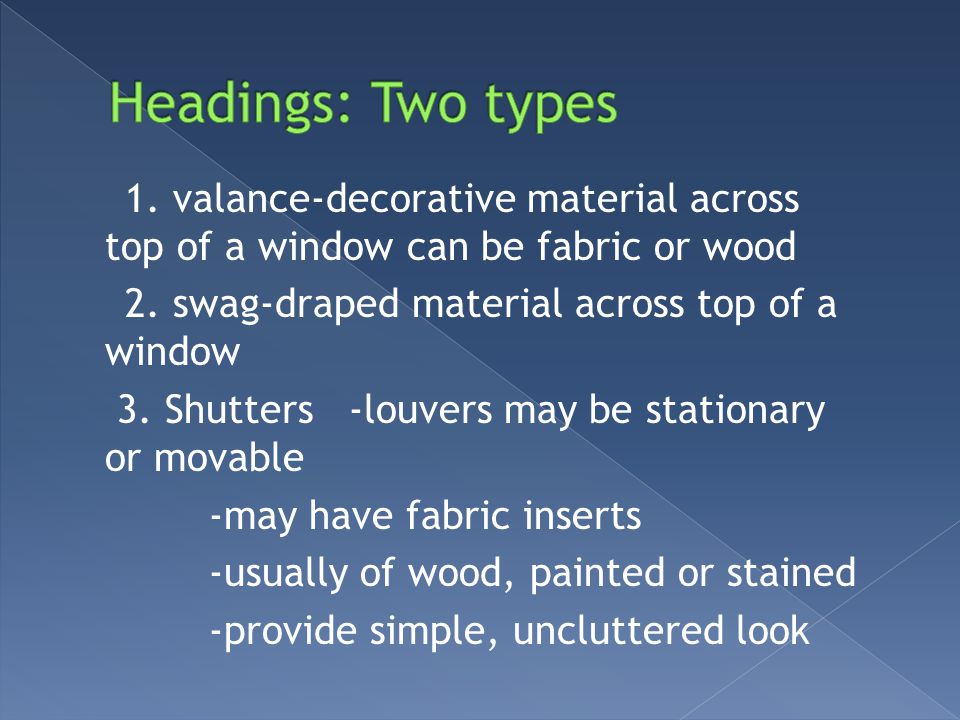 1. valance-decorative material across top of a window can be fabric or wood 2. swag-draped material across top of a window 3. Shutters -louvers may be