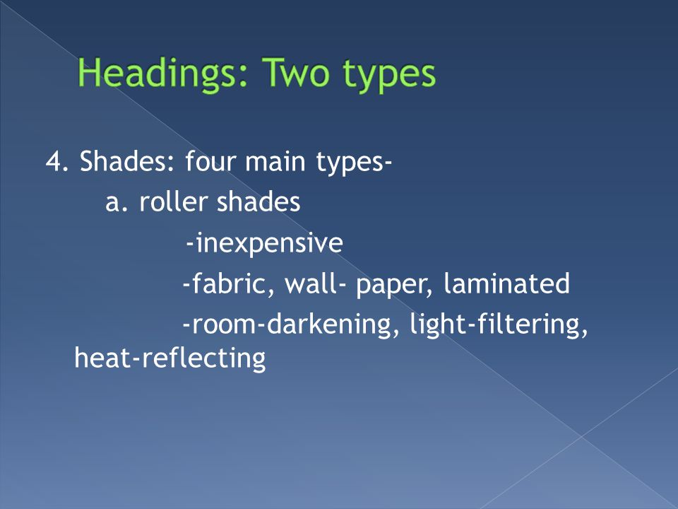 4. Shades: four main types- a. roller shades -inexpensive -fabric, wall- paper, laminated -room-darkening, light-filtering, heat-reflecting