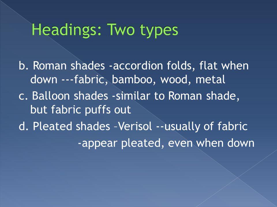 b. Roman shades -accordion folds, flat when down ---fabric, bamboo, wood, metal c. Balloon shades -similar to Roman shade, but fabric puffs out d. Ple