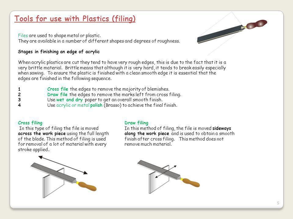 5 Tools for use with Plastics (filing) Files are used to shape metal or plastic.