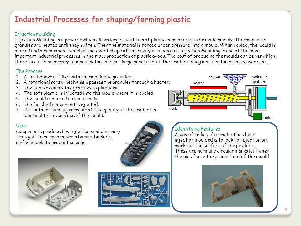 8 Industrial Processes for shaping/forming plastic Injection moulding Injection Moulding is a process which allows large quantities of plastic components to be made quickly.
