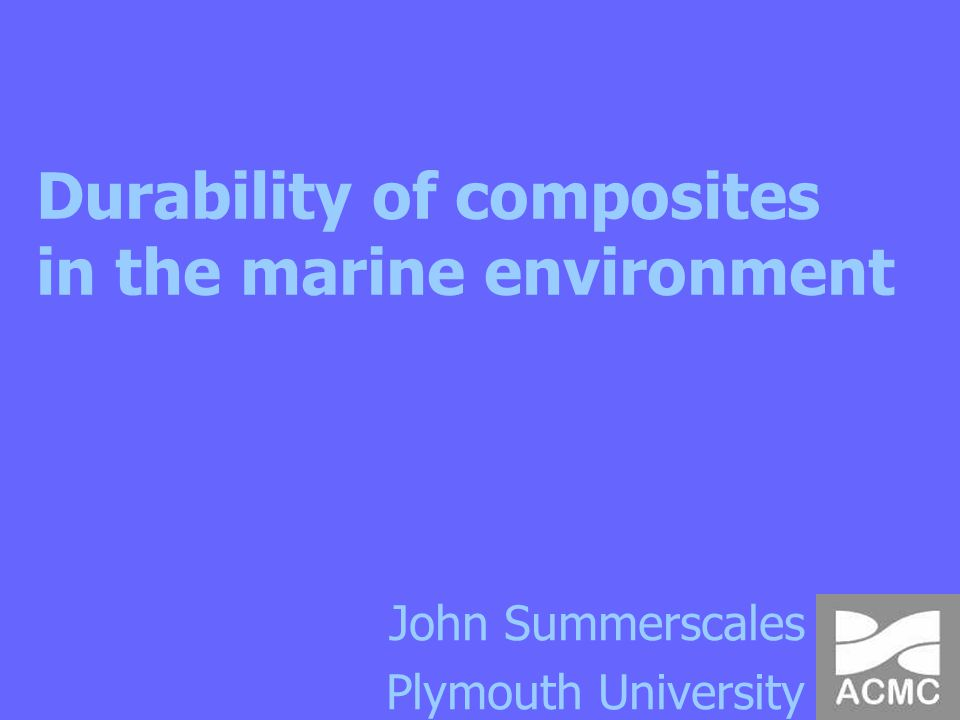 Durability of composites in the marine environment John Summerscales Plymouth University
