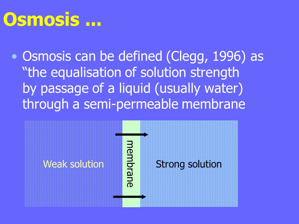 Osmosis... Osmosis can be defined (Clegg, 1996) as the equalisation of solution strength by passage of a liquid (usually water) through a semi-permeab