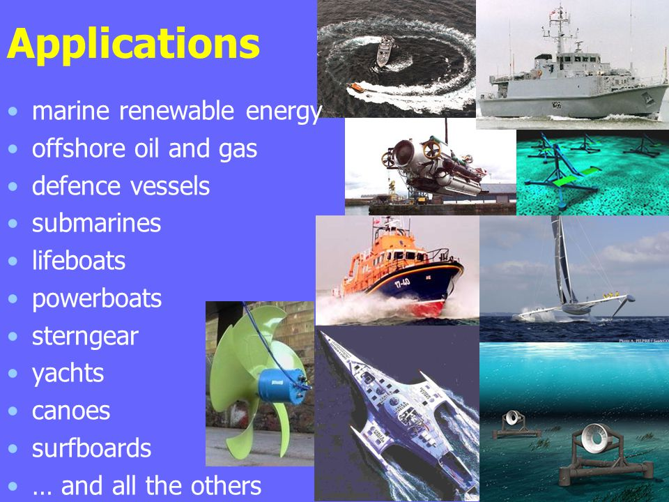 Applications marine renewable energy offshore oil and gas defence vessels submarines lifeboats powerboats sterngear yachts canoes surfboards … and all