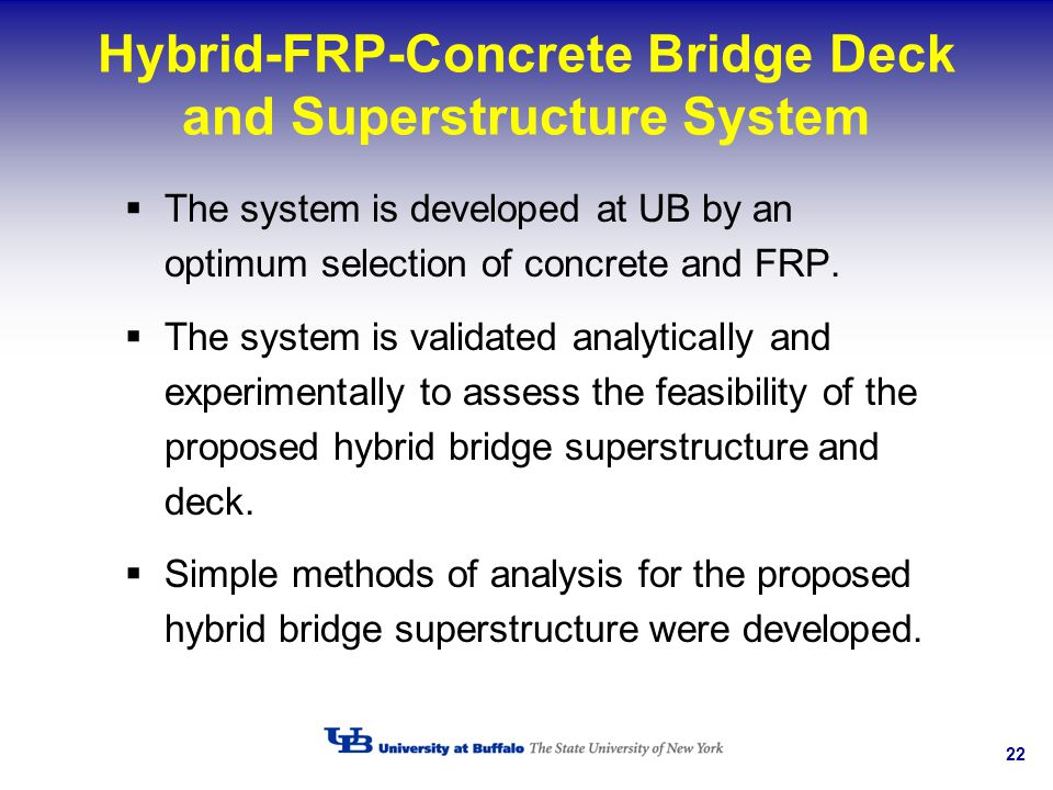 22 Hybrid-FRP-Concrete Bridge Deck and Superstructure System The system is developed at UB by an optimum selection of concrete and FRP. The system is