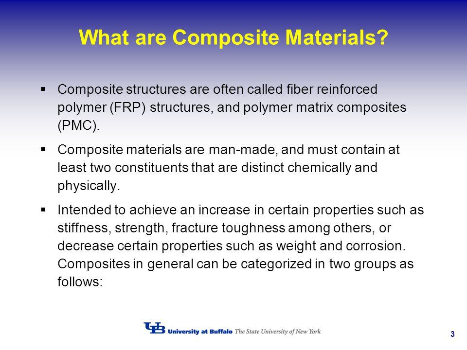 3 What are Composite Materials? Composite structures are often called fiber reinforced polymer (FRP) structures, and polymer matrix composites (PMC).