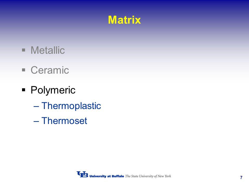 7 Matrix Metallic Ceramic Polymeric –Thermoplastic –Thermoset