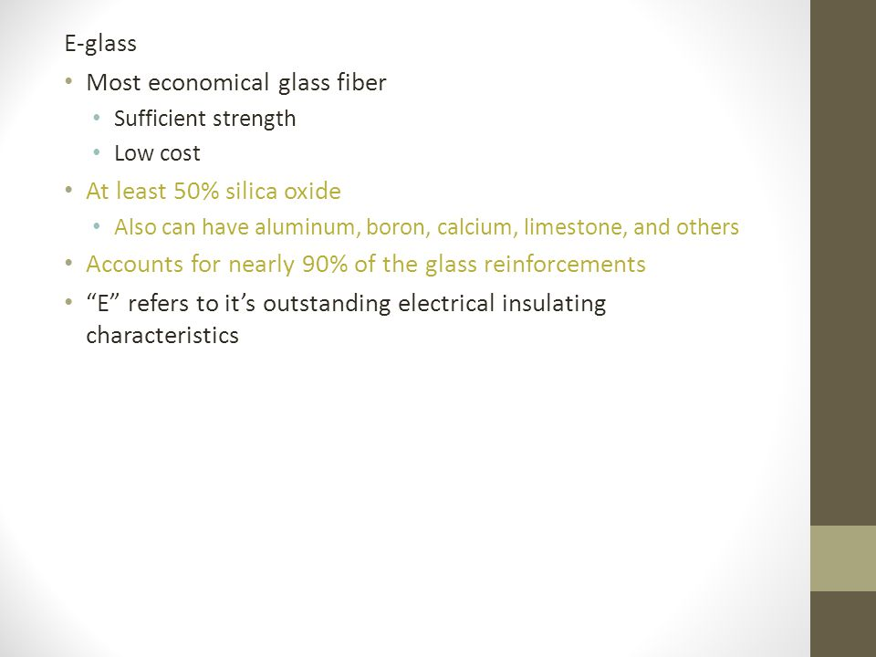 E-glass Most economical glass fiber Sufficient strength Low cost At least 50% silica oxide Also can have aluminum, boron, calcium, limestone, and othe