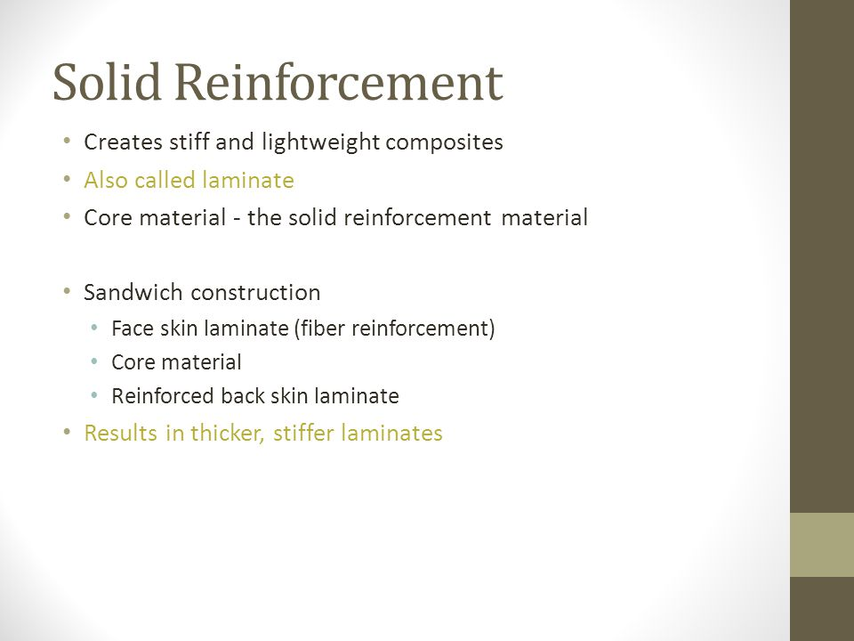 Solid Reinforcement Creates stiff and lightweight composites Also called laminate Core material - the solid reinforcement material Sandwich constructi