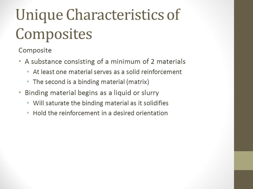 Unique Characteristics of Composites Composite A substance consisting of a minimum of 2 materials At least one material serves as a solid reinforcemen