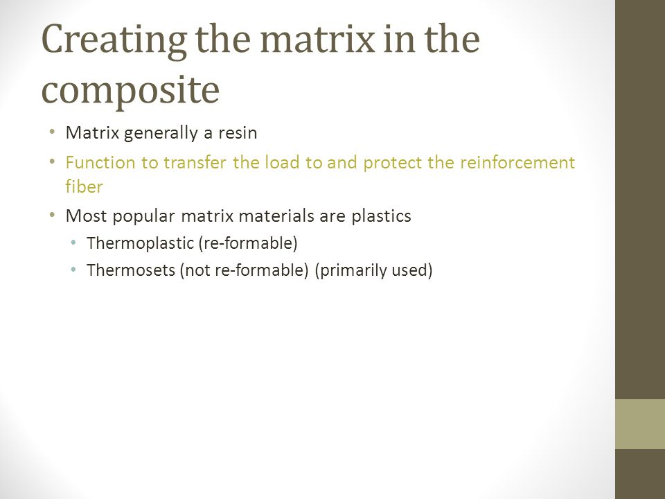 Creating the matrix in the composite Matrix generally a resin Function to transfer the load to and protect the reinforcement fiber Most popular matrix