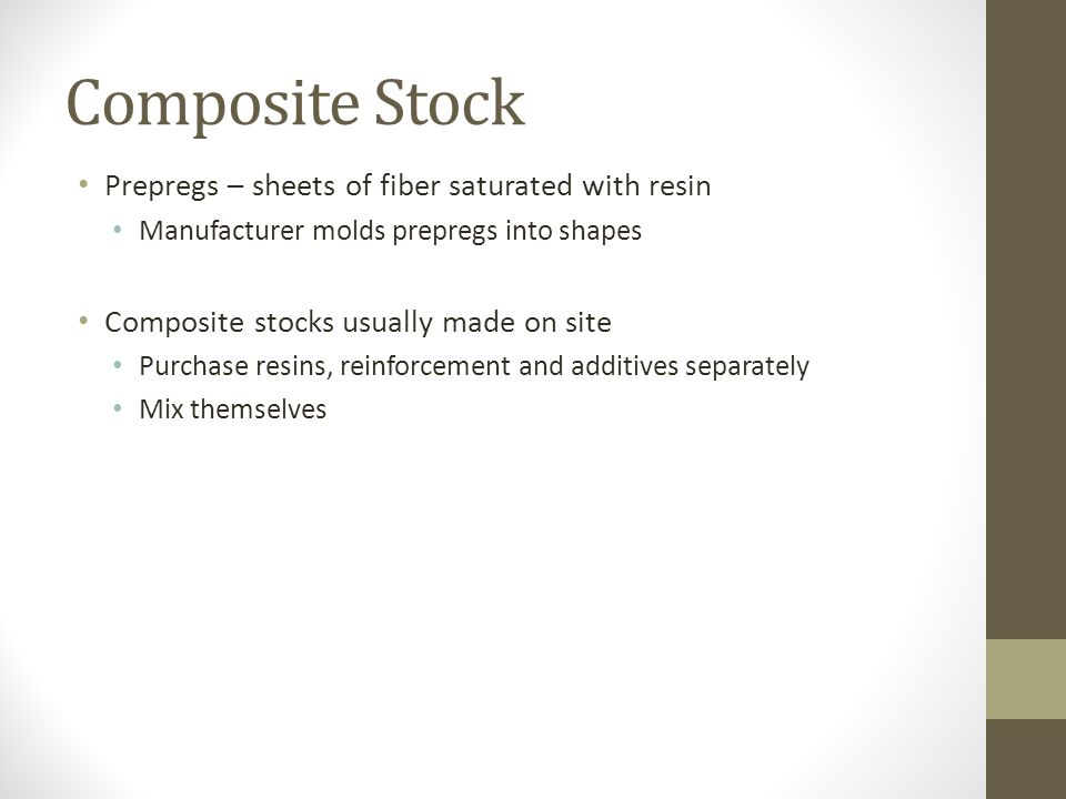 Composite Stock Prepregs – sheets of fiber saturated with resin Manufacturer molds prepregs into shapes Composite stocks usually made on site Purchase
