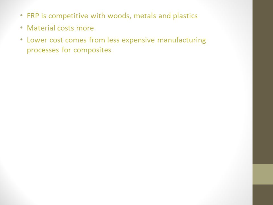 FRP is competitive with woods, metals and plastics Material costs more Lower cost comes from less expensive manufacturing processes for composites