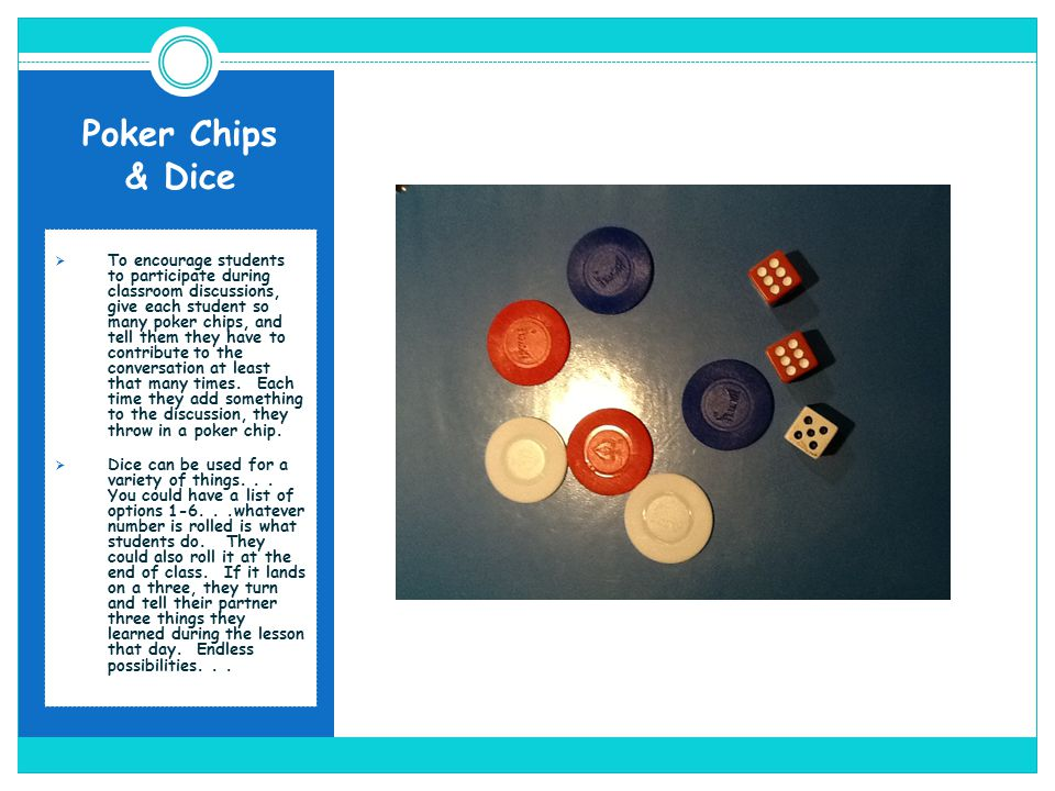 Poker Chips & Dice To encourage students to participate during classroom discussions, give each student so many poker chips, and tell them they have t