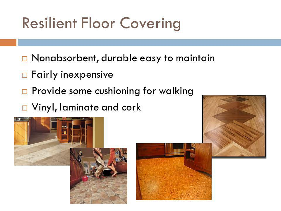 Resilient Floor Covering Nonabsorbent, durable easy to maintain Fairly inexpensive Provide some cushioning for walking Vinyl, laminate and cork