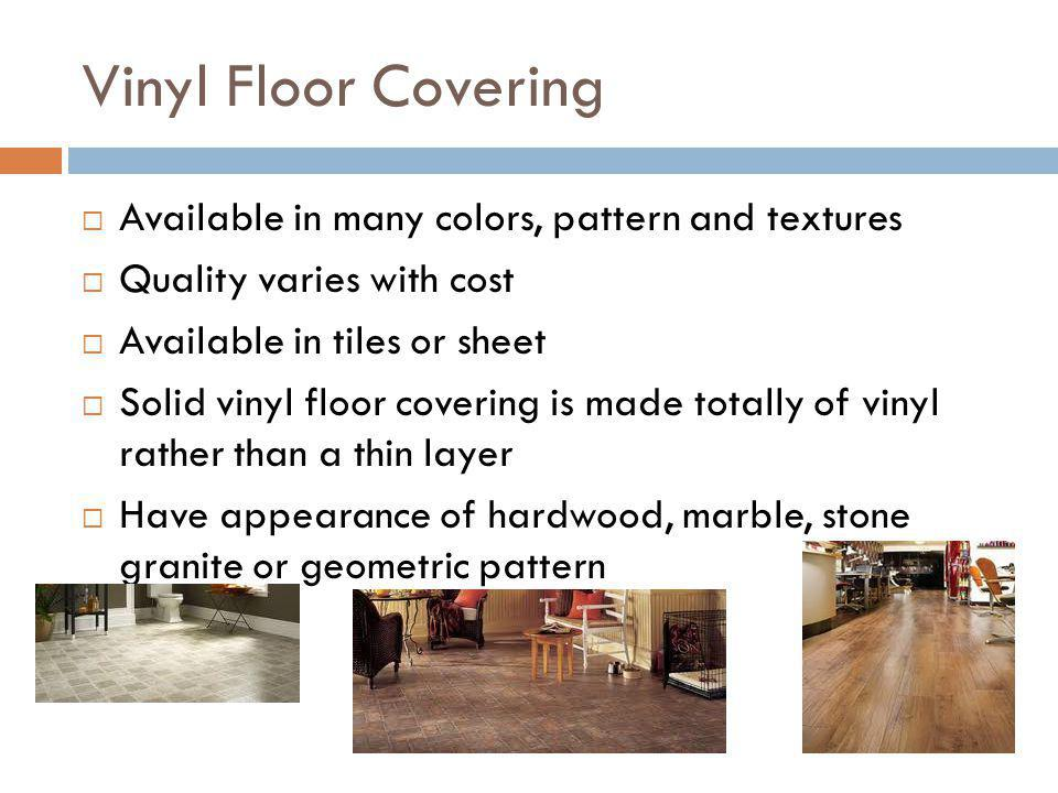 Vinyl Floor Covering Available in many colors, pattern and textures Quality varies with cost Available in tiles or sheet Solid vinyl floor covering is