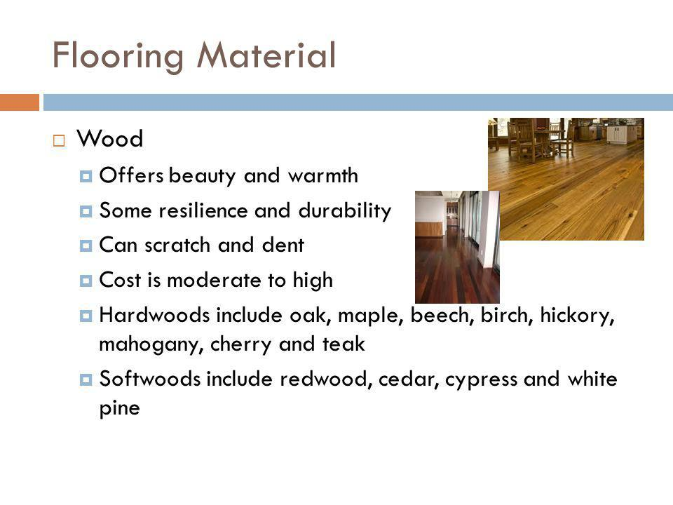 Flooring Material Wood Offers beauty and warmth Some resilience and durability Can scratch and dent Cost is moderate to high Hardwoods include oak, ma