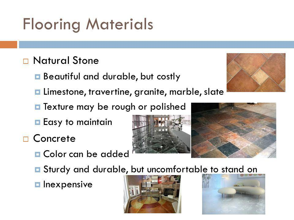 Flooring Materials Natural Stone Beautiful and durable, but costly Limestone, travertine, granite, marble, slate Texture may be rough or polished Easy