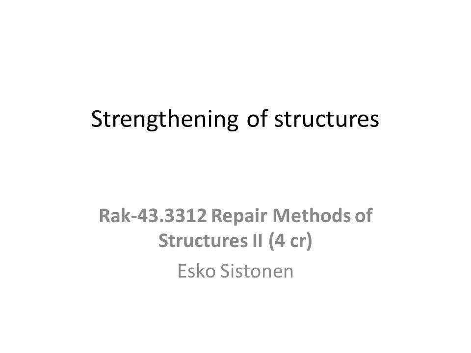 Strengthening of structures Rak-43.3312 Repair Methods of Structures II (4 cr) Esko Sistonen