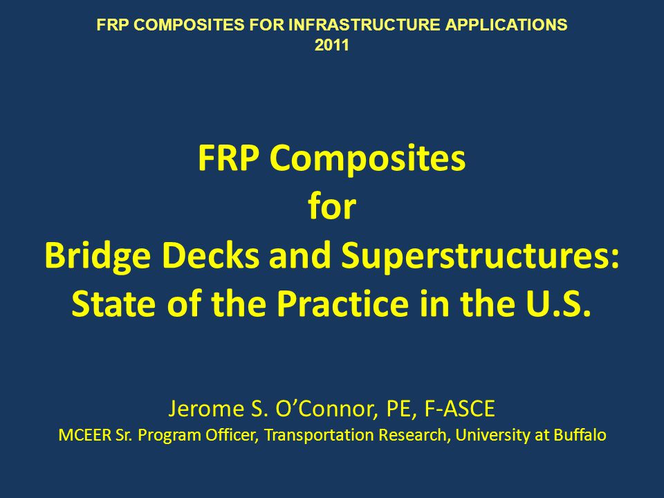 FRP Composites for Bridge Decks and Superstructures: State of the Practice in the U.S. Jerome S. OConnor, PE, F-ASCE MCEER Sr. Program Officer, Transp