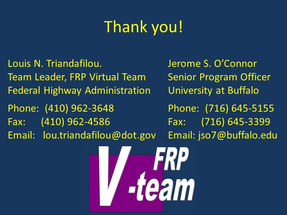Thank you! Louis N. Triandafilou. Team Leader, FRP Virtual Team Federal Highway Administration Phone: (410) 962-3648 Fax: (410) 962-4586 Email: lou.tr