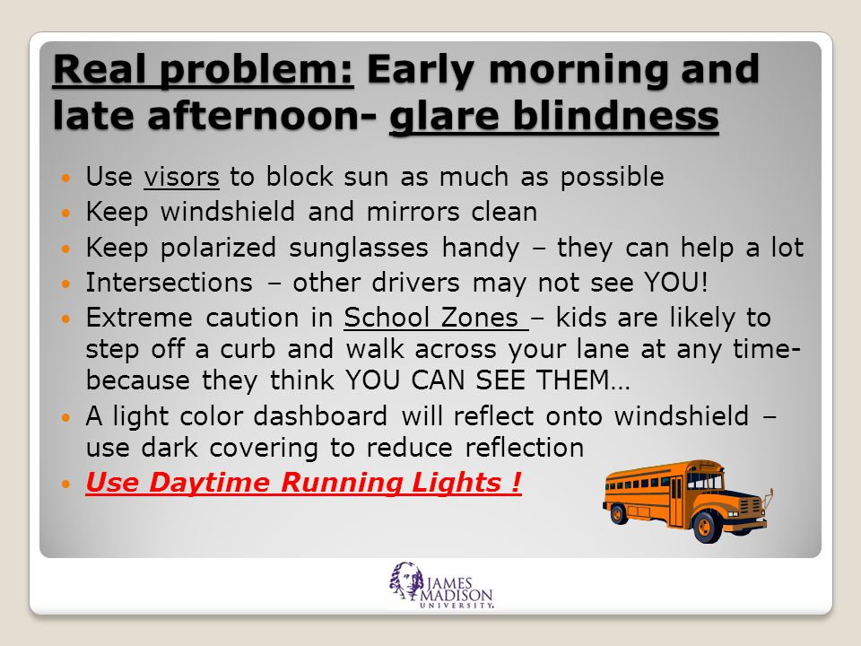 Real problem: Early morning and late afternoon- glare blindness Use visors to block sun as much as possible Keep windshield and mirrors clean Keep polarized sunglasses handy – they can help a lot Intersections – other drivers may not see YOU.