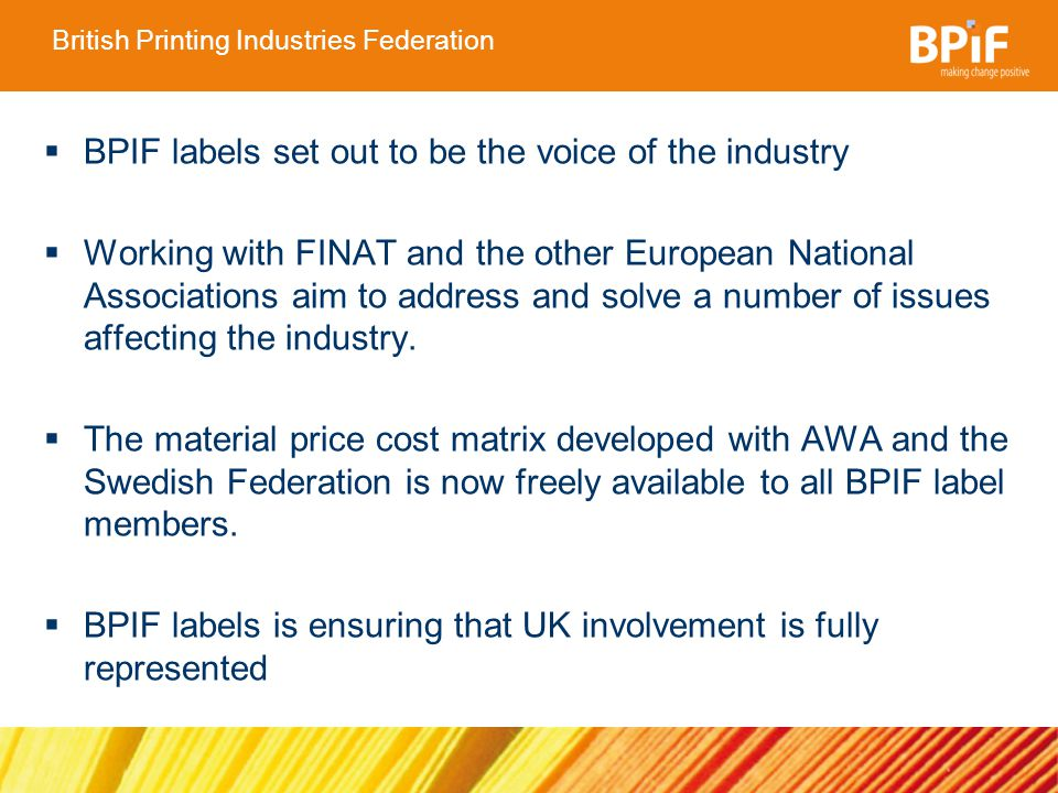 British Printing Industries Federation BPIF labels set out to be the voice of the industry Working with FINAT and the other European National Associations aim to address and solve a number of issues affecting the industry.