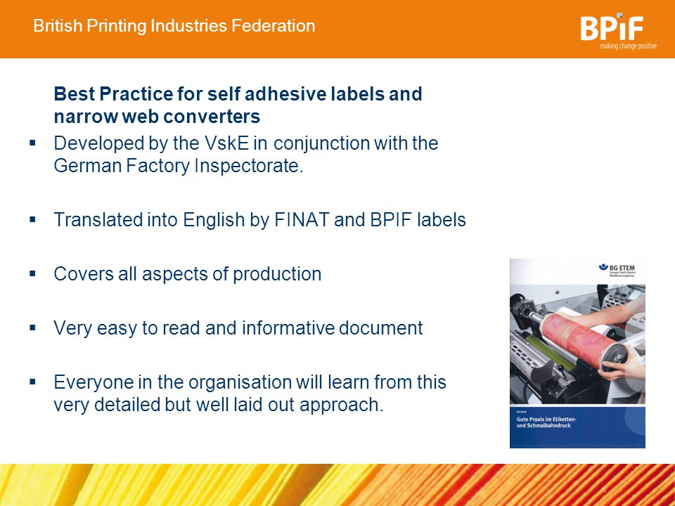 British Printing Industries Federation Topics include: Responsibility and organisation Safety of machinery and systems Working with solvents Fire and explosion protection UV-Curing Hot surfaces Skin protection Ergonomics in label production REACH, CLP and COSHH