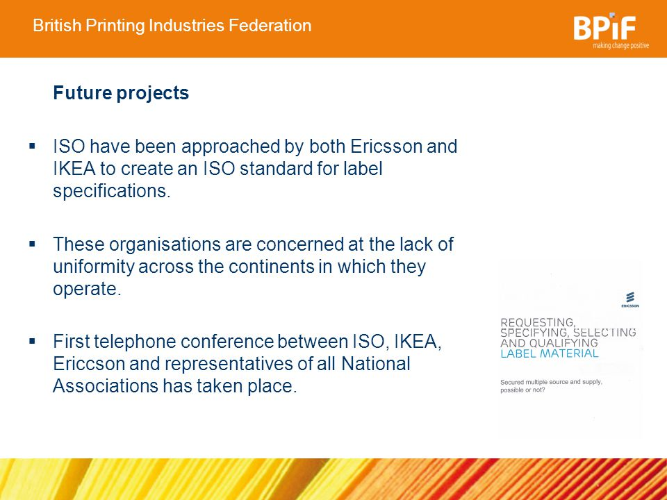 British Printing Industries Federation Future projects ISO have been approached by both Ericsson and IKEA to create an ISO standard for label specifications.