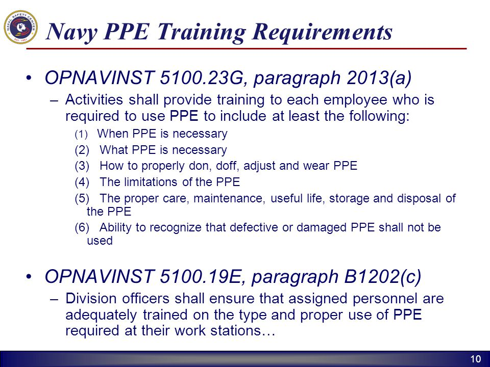 10 Navy PPE Training Requirements OPNAVINST 5100.23G, paragraph 2013(a) –Activities shall provide training to each employee who is required to use PPE