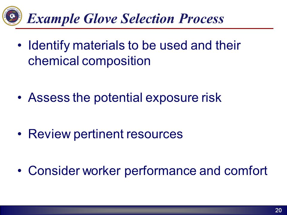 20 Example Glove Selection Process Identify materials to be used and their chemical composition Assess the potential exposure risk Review pertinent re