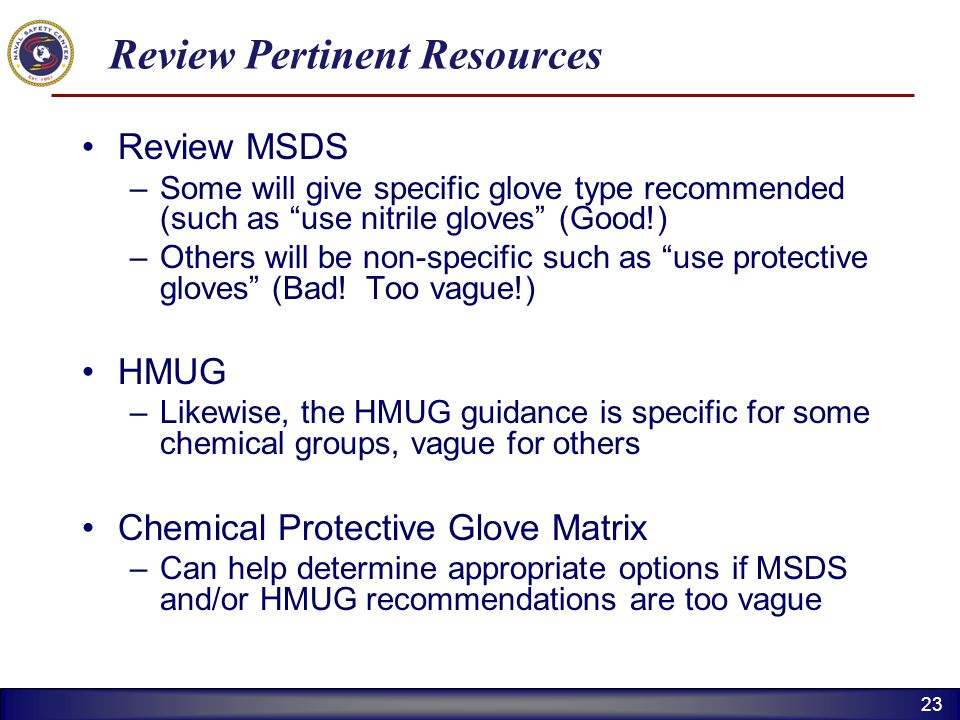 23 Review Pertinent Resources Review MSDS –Some will give specific glove type recommended (such as use nitrile gloves (Good!) –Others will be non-spec
