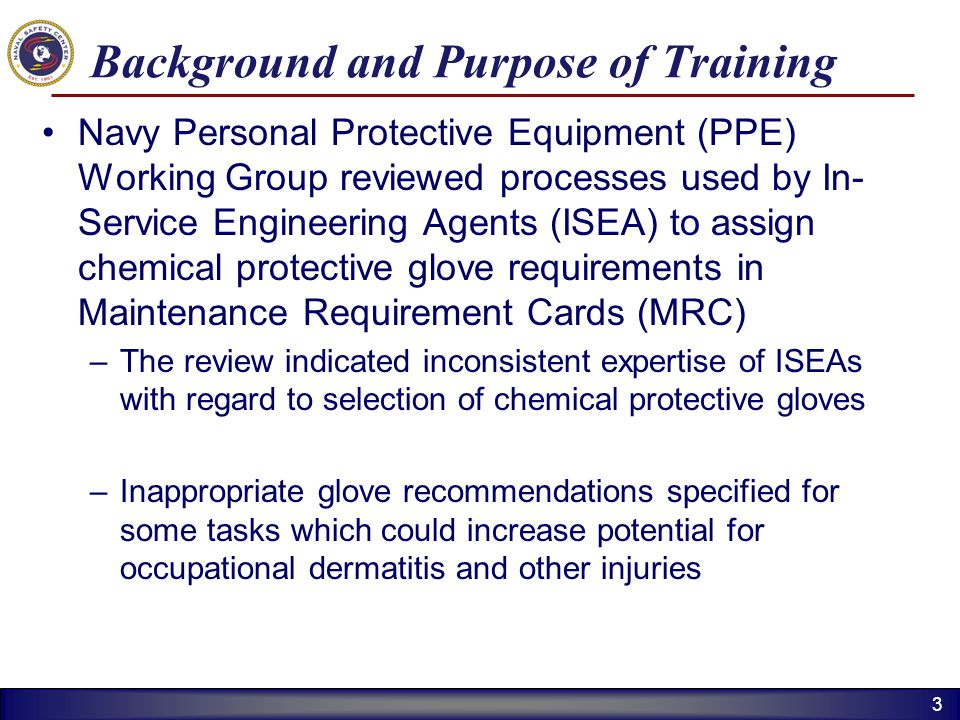 33 Background and Purpose of Training Navy Personal Protective Equipment (PPE) Working Group reviewed processes used by In- Service Engineering Agents