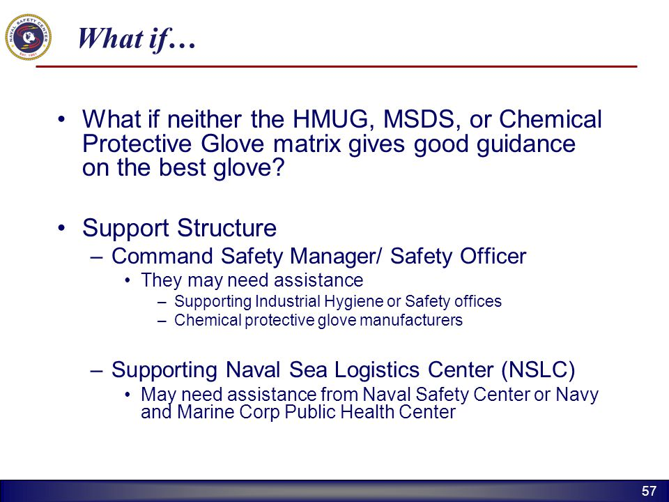 57 What if… What if neither the HMUG, MSDS, or Chemical Protective Glove matrix gives good guidance on the best glove? Support Structure –Command Safe