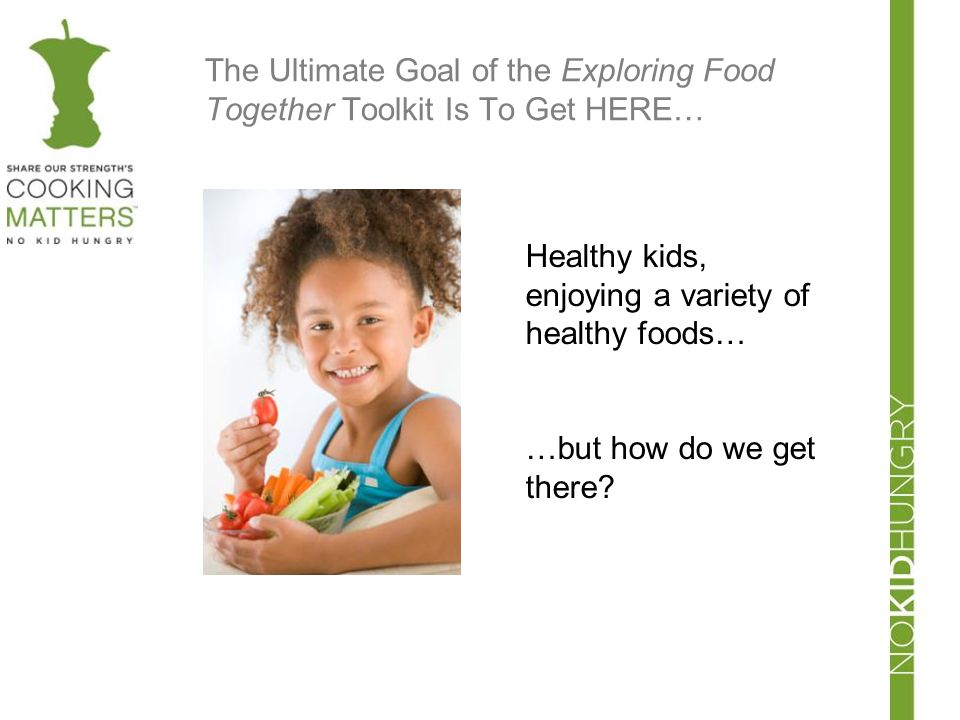 The Ultimate Goal of the Exploring Food Together Toolkit Is To Get HERE… Healthy kids, enjoying a variety of healthy foods… …but how do we get there?