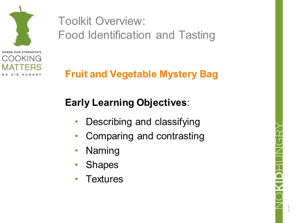 Toolkit Overview: Food Identification and Tasting Fruit and Vegetable Mystery Bag Early Learning Objectives: Describing and classifying Comparing and