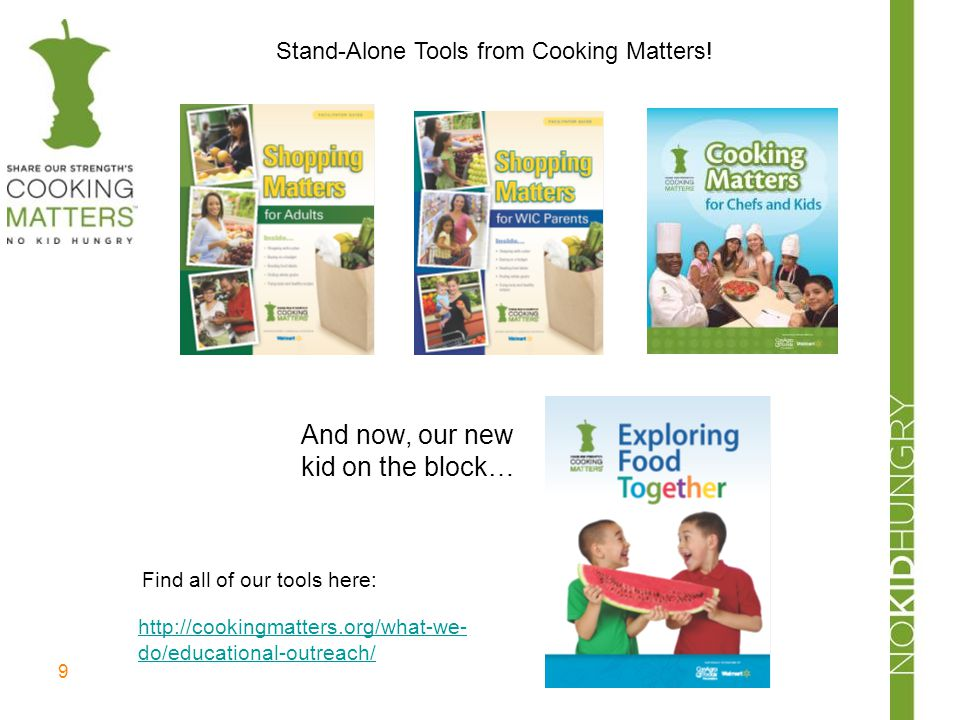 9 Stand-Alone Tools from Cooking Matters! And now, our new kid on the block… http://cookingmatters.org/what-we- do/educational-outreach/ Find all of o