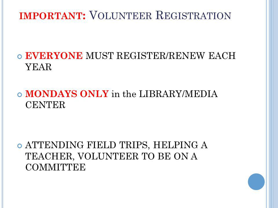 IMPORTANT : V OLUNTEER R EGISTRATION EVERYONE MUST REGISTER/RENEW EACH YEAR MONDAYS ONLY in the LIBRARY/MEDIA CENTER ATTENDING FIELD TRIPS, HELPING A TEACHER, VOLUNTEER TO BE ON A COMMITTEE