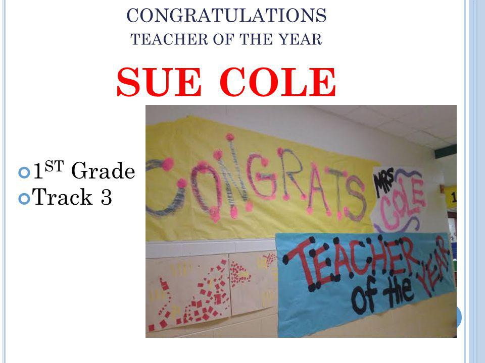 CONGRATULATIONS TEACHER OF THE YEAR SUE COLE 1 ST Grade Track 3