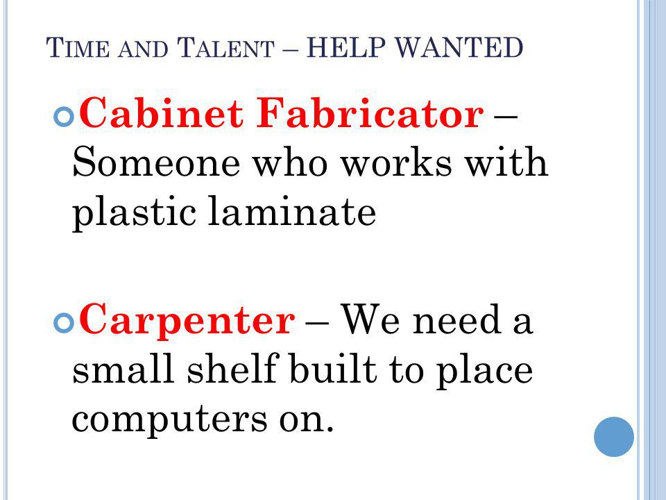 T IME AND T ALENT – HELP WANTED Cabinet Fabricator – Someone who works with plastic laminate Carpenter – We need a small shelf built to place computers on.