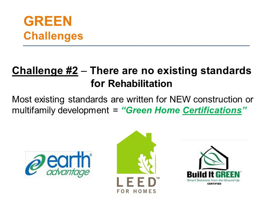GREEN Challenges Challenge #2 – There are no existing standards for Rehabilitation Most existing standards are written for NEW construction or multifamily development = Green Home Certifications