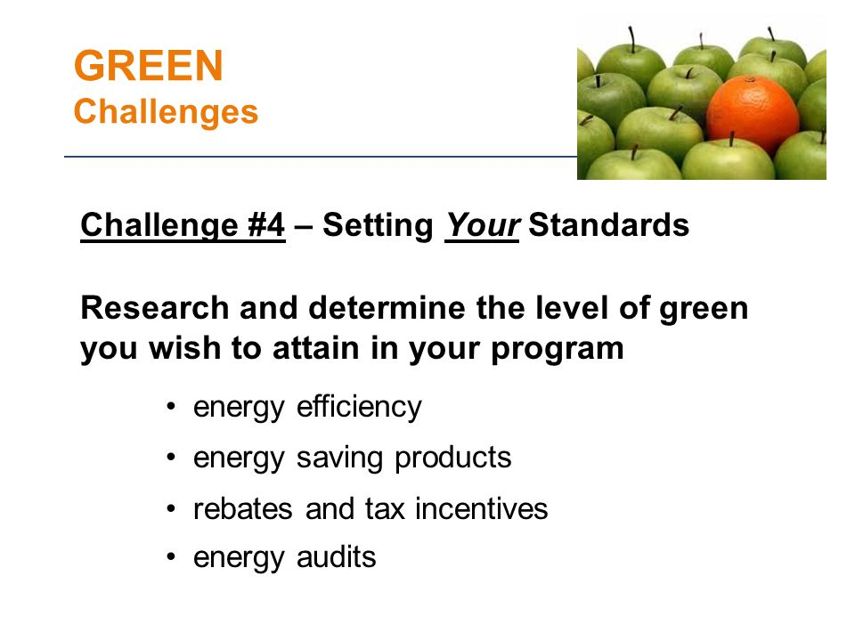 GREEN Challenges Challenge #4 – Setting Your Standards Research and determine the level of green you wish to attain in your program energy efficiency energy saving products rebates and tax incentives energy audits