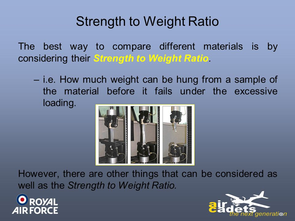 Strength to Weight Ratio The best way to compare different materials is by considering their Strength to Weight Ratio. –i.e. How much weight can be hu