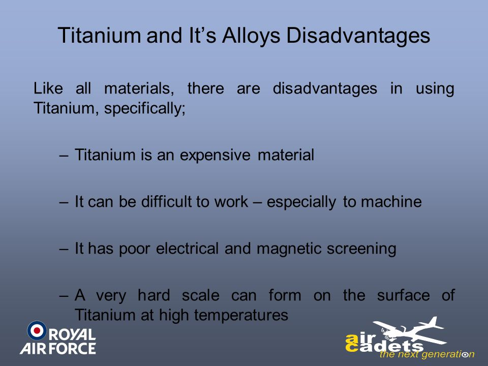 Titanium and Its Alloys Disadvantages Like all materials, there are disadvantages in using Titanium, specifically; –Titanium is an expensive material