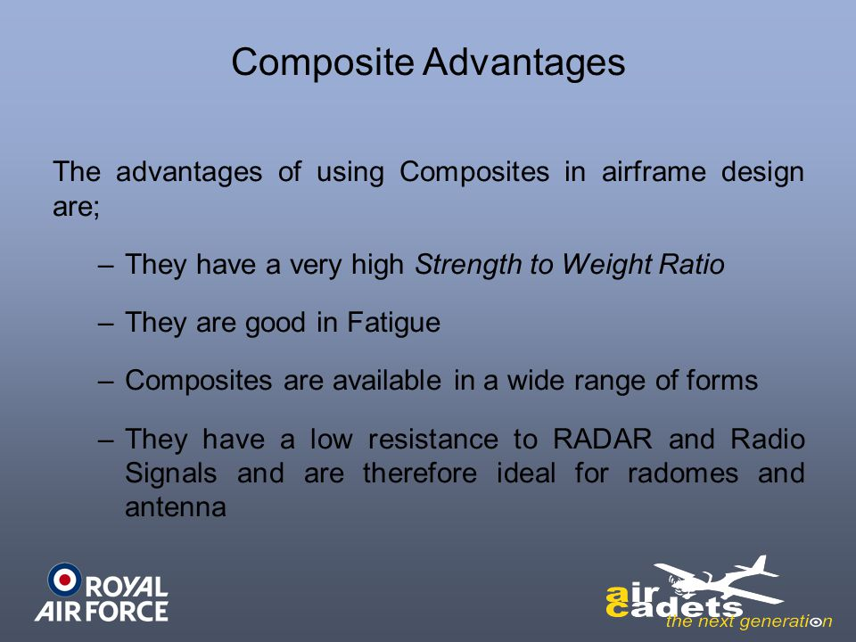 Composite Advantages The advantages of using Composites in airframe design are; –They have a very high Strength to Weight Ratio –They are good in Fati