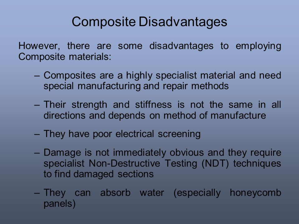 Composite Disadvantages However, there are some disadvantages to employing Composite materials: –Composites are a highly specialist material and need