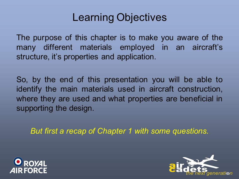 Learning Objectives The purpose of this chapter is to make you aware of the many different materials employed in an aircrafts structure, its propertie