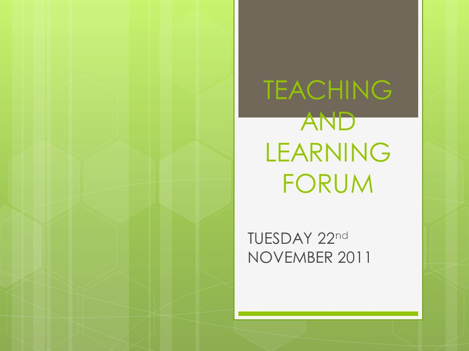 TEACHING AND LEARNING FORUM TUESDAY 22 nd NOVEMBER 2011