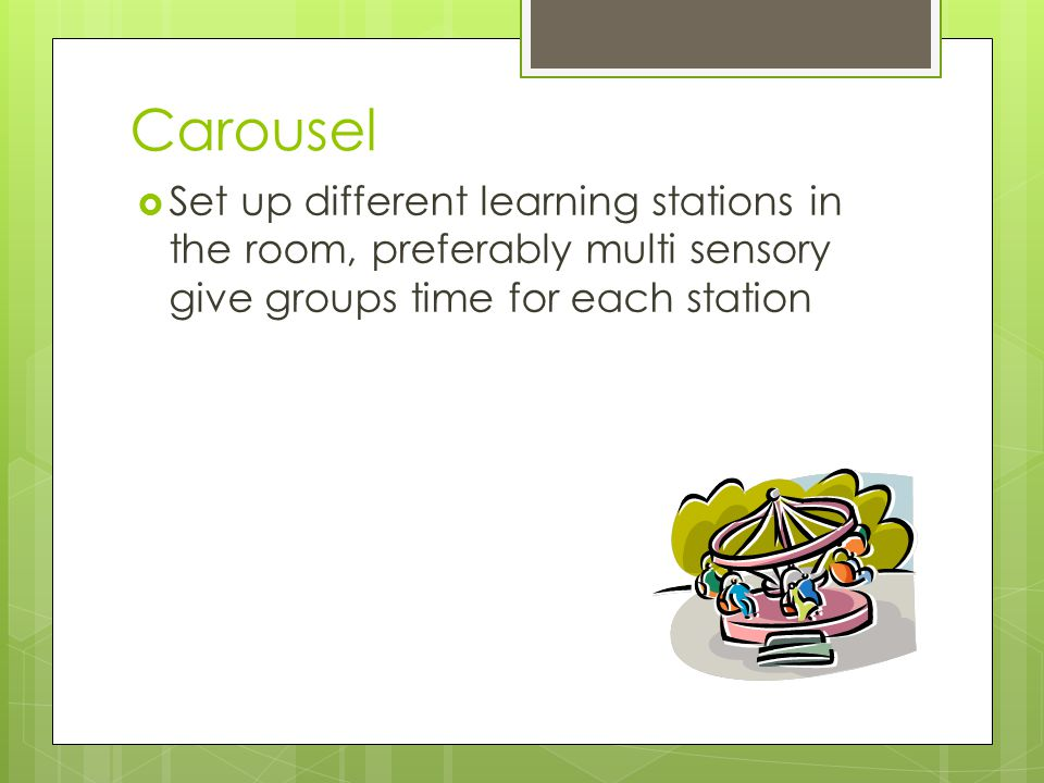 Carousel Set up different learning stations in the room, preferably multi sensory give groups time for each station